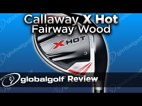 Callaway x hot fairway wood - globalgolf review